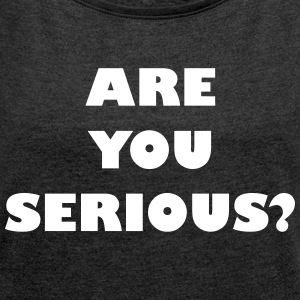 Are you serious? - Frauen T-Shirt mit gerollten Ärmeln