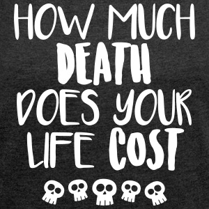 How much death does your life cost - Women's T-shirt with rolled up sleeves