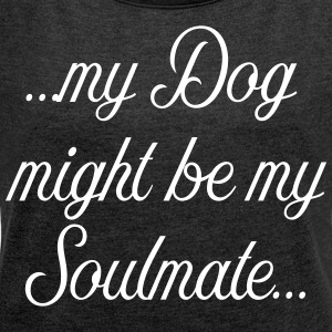 My Dog might be my soulmate - Frauen T-Shirt mit gerollten Ärmeln