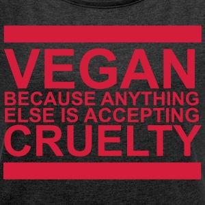 Vegan because anything else is accepting cruelty - Women's T-shirt with rolled up sleeves
