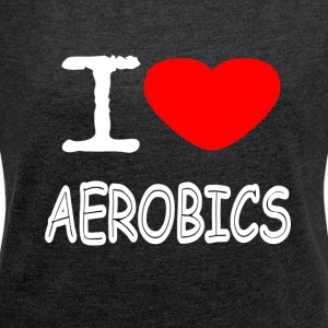 I LOVE AEROBICS - Women's T-shirt with rolled up sleeves