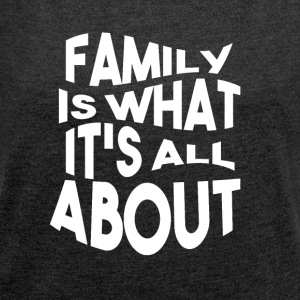 Family is what its all ABOUT - Women's T-shirt with rolled up sleeves