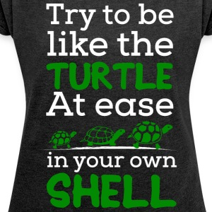 Try To Be Like a Turtle, At ease in Your own Shell - Women's T-shirt with rolled up sleeves