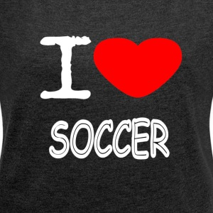 I LOVE SOCCER - Women's T-shirt with rolled up sleeves