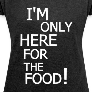 Only here for the food! - Women's T-shirt with rolled up sleeves