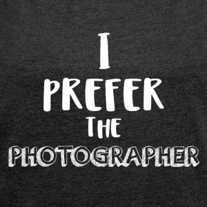 I prefer the photographer - Women's T-shirt with rolled up sleeves
