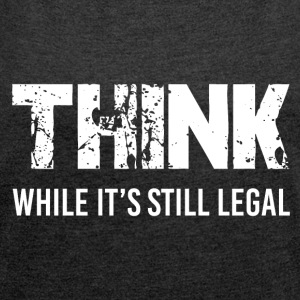Think long as it is still legal - Women's T-shirt with rolled up sleeves