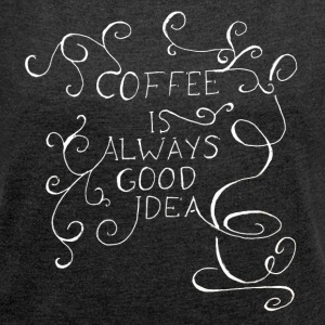 coffee is always good idea - Frauen T-Shirt mit gerollten Ärmeln
