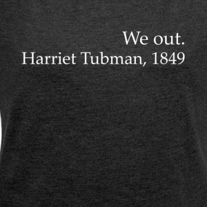 We Out Harriet Tubman Black History - Vrouwen T-shirt met opgerolde mouwen