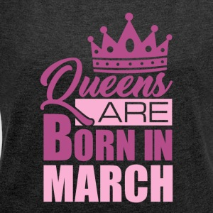 QUEENS ARE BORN IN MARCH - Frauen T-Shirt mit gerollten Ärmeln