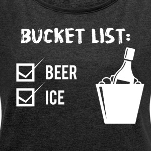 Beer - Bucket List: Beer and Ice - Women's T-shirt with rolled up sleeves