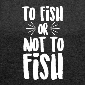 To Fish or Not To Fish - Women's T-shirt with rolled up sleeves