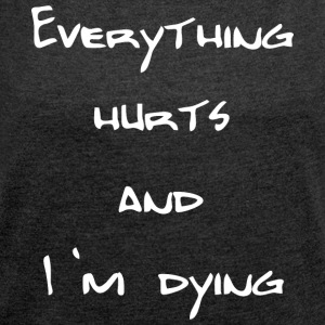 Everything hurts and I'm dying - Frauen T-Shirt mit gerollten Ärmeln