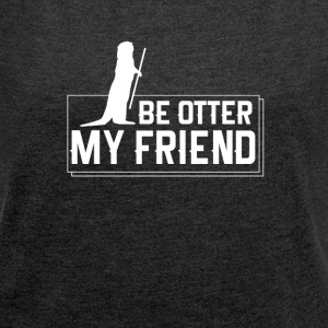 Be otter, my friend! - Women's T-shirt with rolled up sleeves