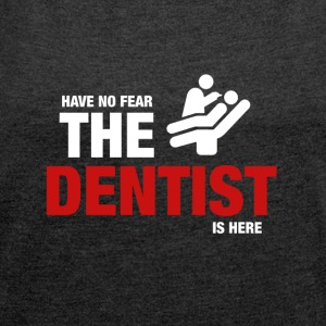 Have No Fear The Dentist Is Here - Women's T-shirt with rolled up sleeves