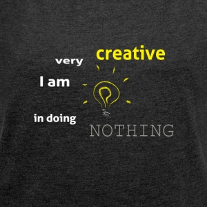 I am very creative in doing nothing - Women's T-shirt with rolled up sleeves