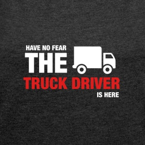 Have No Fear The Truck Driver Is Here - Women's T-shirt with rolled up sleeves