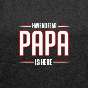 Have No Fear Papa is Here Funny Papa Shirt - Women's T-shirt with rolled up sleeves