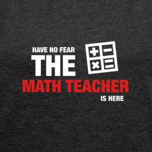 Have No Fear The Math Teacher Is Here - Women's T-shirt with rolled up sleeves