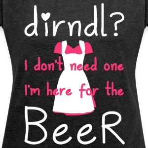 Dirndl? I do not need one, I'm here for the beer - Women's T-shirt with rolled up sleeves