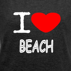 I LOVE BEACH - Women's T-shirt with rolled up sleeves