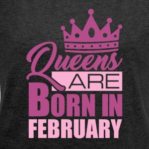 QUEENS ARE BORN IN FEBRUARY - Frauen T-Shirt mit gerollten Ärmeln