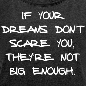 IF YOUR DREAMS DO NOT SCARE YOU, THEY'RE NOT ... - Women's T-shirt with rolled up sleeves