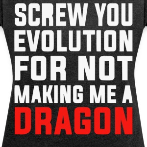 Screw you evolution for not making me a Dragon - Women's T-shirt with rolled up sleeves