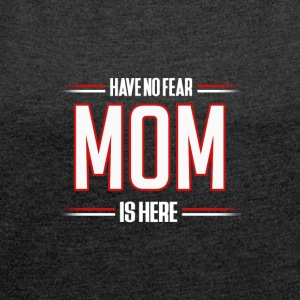 Have No Fear Mom is Here Funny Mom Shirt - Women's T-shirt with rolled up sleeves