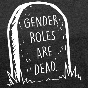 Gender Roles Are Dead - Women's T-shirt with rolled up sleeves
