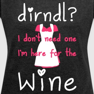 Dirndl? I don't need one, I'm here for the wine - Vrouwen T-shirt met opgerolde mouwen