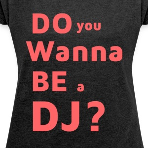 T-Shirt - Do You Wanna Be a DJ? - Women's T-shirt with rolled up sleeves