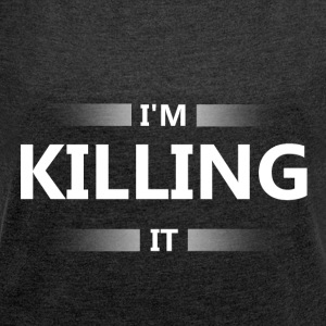 I'm killing it - Women's T-shirt with rolled up sleeves