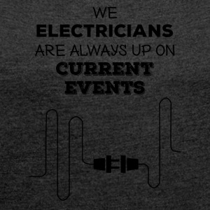 Elektriker: We Electricians are always up on - Frauen T-Shirt mit gerollten Ärmeln