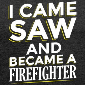 I CAME SAW AND BECAME A FIREFIGHTER - Women's T-shirt with rolled up sleeves