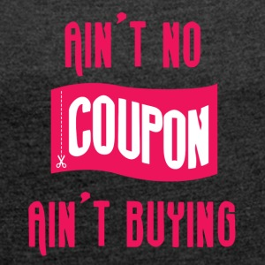Couponing / Gifts: Ain't no coupon, ain't buying - Women's T-shirt with rolled up sleeves
