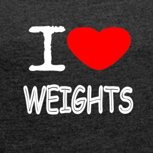 I LOVE WEIGHTS - Women's T-shirt with rolled up sleeves