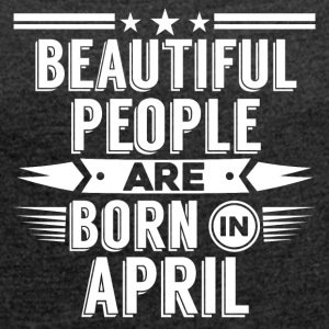 Beatiful people born in april - T-Shirt - Women's T-shirt with rolled up sleeves