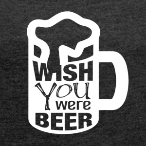 I wish you were BEER - Women's T-shirt with rolled up sleeves