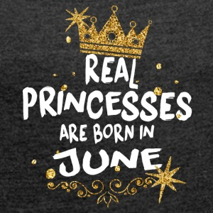 Real princesses are born in June! - Women's T-shirt with rolled up sleeves