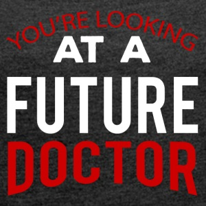 Doctor / Physician: You're Looking At A Future Doctor - Women's T-shirt with rolled up sleeves
