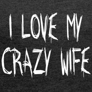 I LOVE MY CRAZY WIFE - Dame T-shirt med rulleærmer