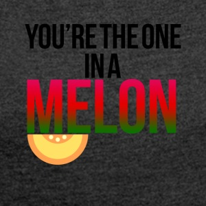 You're the one in a MELON - Women's T-shirt with rolled up sleeves
