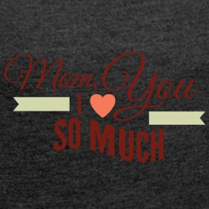mom i love you so much - Women's T-shirt with rolled up sleeves