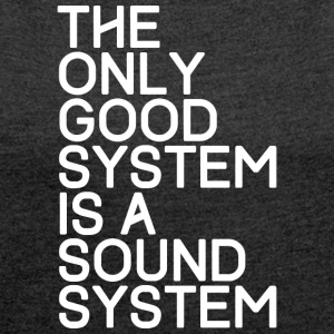 The only good system is a sound system - TECHNO - Frauen T-Shirt mit gerollten Ärmeln