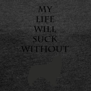 My life will suck without dog - Women's T-shirt with rolled up sleeves