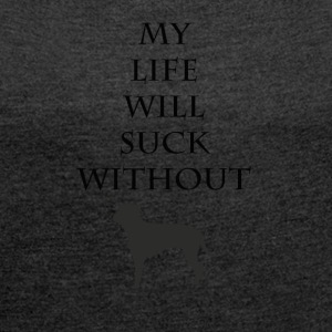 My life will suck without - Women's T-shirt with rolled up sleeves