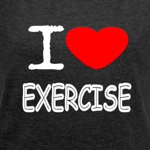 I LOVE EXERCISE - Women's T-shirt with rolled up sleeves