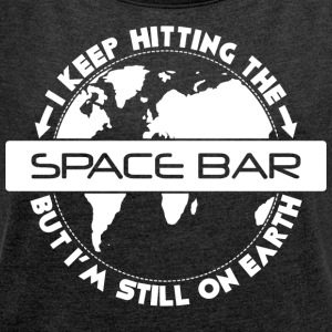Keep hitting the Space bar, but I'm still on Earth - Women's T-shirt with rolled up sleeves