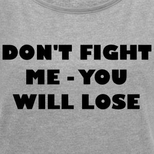 Dont fight me - you will loose - Women's T-shirt with rolled up sleeves